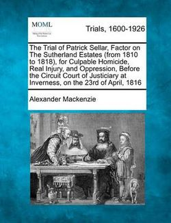 The Trial of Patrick Sellar, Factor on the Sutherland Estates (from 1810 to 1818), for Culpable Homicide, Real Injury, and Oppression, Before the Circuit Court of Justiciary at Inverness, on the 23rd of April, 1816