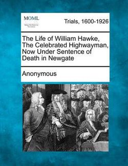 The Life of William Hawke, the Celebrated Highwayman, Now Under Sentence of Death in Newgate
