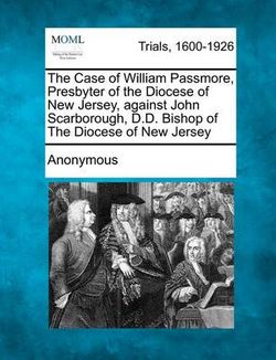 The Case of William Passmore, Presbyter of the Diocese of New Jersey, Against John Scarborough, D.D. Bishop of the Diocese of New Jersey