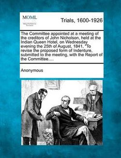 The Committee Appointed at a Meeting of the Creditors of John Nicholson, Held at the Indian Queen Hotel, on Wednesday Evening the 25th of August, 1841