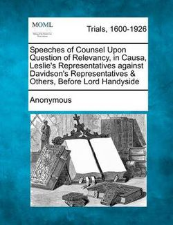 Speeches of Counsel Upon Question of Relevancy, in Causa, Leslie's Representatives Against Davidson's Representatives & Others, Before Lord Handyside