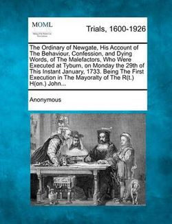 The Ordinary of Newgate, His Account of the Behaviour, Confession, and Dying Words, of the Malefactors, Who Were Executed at Tyburn, on Monday the 29t