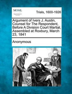 Argument of Ivers J. Austin, Counsel for the Respondent, Before a Division Court Martial, Assembled at Roxbury, March 23, 1841