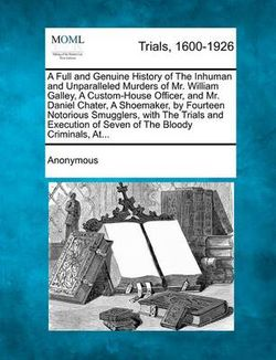 A Full and Genuine History of the Inhuman and Unparalleled Murders of Mr. William Galley, a Custom-House Officer, and Mr. Daniel Chater, a Shoemaker