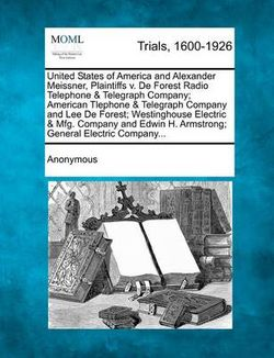 United States of America and Alexander Meissner, Plaintiffs V. de Forest Radio Telephone & Telegraph Company; American Tlephone & Telegraph Company and Lee de Forest; Westinghouse Electric & Mfg. Company and Edwin H. Armstrong; General Electric Company...