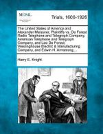 The United States of America and Alexander Meissner, Plaintiffs vs. de Forest Radio Telephone and Telegraph Company, American Telephone and Telegraph Company, and Lee de Forest; Westinghouse Electric & Manufacturing Company, and Edwin H. Armstrong;...