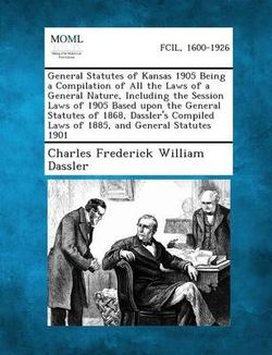 General Statutes of Kansas 1905 Being a Compilation of All the Laws of a General Nature, Including the Session Laws of 1905 Based Upon the General Statutes of 1868, Dassler's Compiled Laws of 1885, and General Statutes 1901