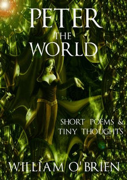 Peter - The World (Peter: A Darkened Fairytale): Short Poems & Tiny Thoughts - Vol 1