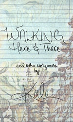 Walking Here & There, And Other Early Works: A Collection of Poetry and Lyrics