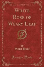 White Rose of Weary Leaf (Classic Reprint)