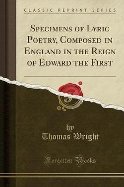 Specimens of Lyric Poetry, Composed in England in the Reign of Edward the First (Classic Reprint)