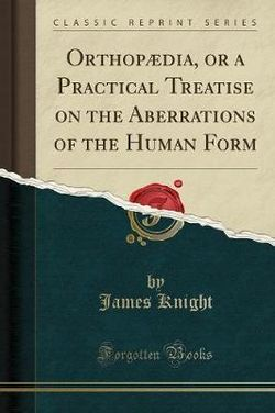 Orthop dia, or a Practical Treatise on the Aberrations of the Human Form (Classic Reprint)