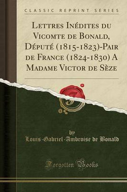 Lettres Inedites Du Vicomte de Bonald, Depute (1815-1823)-Pair de France (1824-1830) a Madame Victor de Seze (Classic Reprint)