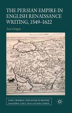 The Persian Empire in English Renaissance Writing, 1549-1622