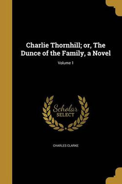 Charlie Thornhill; Or, the Dunce of the Family, a Novel; Volume 1