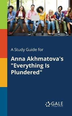 A Study Guide for Anna Akhmatova's Everything Is Plundered