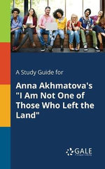 A Study Guide for Anna Akhmatova's I Am Not One of Those Who Left the Land
