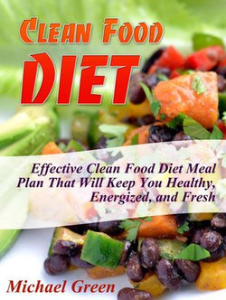 Clean Food Diet: Effective Clean Food Diet Meal Plan That Will Keep You Healthy, Energized, and Fresh