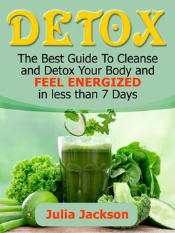 Detox: The Best Guide To Cleanse and Detox Your Body and Feel Energized in less than 7 Days