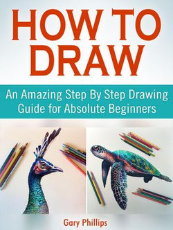 How to Draw: An Amazing Step By Step Drawing Guide for Absolute Beginners