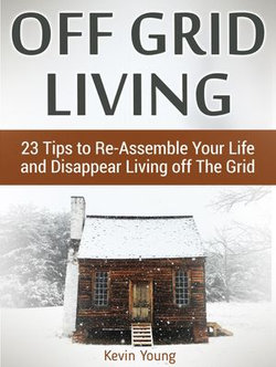 Off Grid Living: 23 Tips to Re-Assemble Your Life and Disappear Living off The Grid