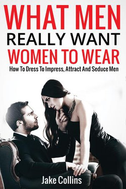 What Men Really Want Women To Wear - How To Dress To Impress, Attract And Seduce Men