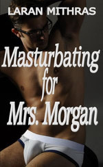 Masturbating for Mrs. Morgan