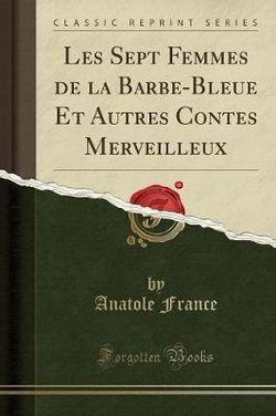Les Sept Femmes de la Barbe-Bleue Et Autres Contes Merveilleux (Classic Reprint)
