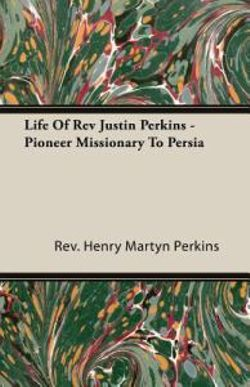 Life Of Rev Justin Perkins - Pioneer Missionary To Persia