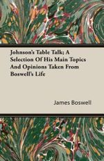 Johnson's Table Talk; A Selection Of His Main Topics And Opinions Taken From Boswell's Life