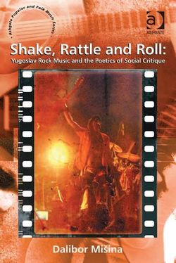 Shake, Rattle and Roll: Yugoslav Rock Music and the Poetics of Social Critique