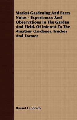 Market Gardening And Farm Notes - Experiences And Observations In The Garden And Field, Of Interest To The Amateur Gardener, Trucker And Farmer