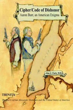 Cipher/Code of Dishonor; Aaron Burr, an American Enigma