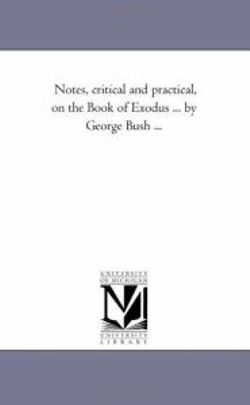 Notes, Critical and Practical, On the Book of Exodus Vol. 1... by George Bush ...