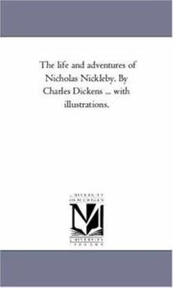 The Life and Adventures of Nicholas Nickleby. by Charles Dickens ... With Illustrations. Vol. 1
