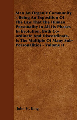 Man An Organic Community - Being An Exposition Of The Law That The Human Personality In All Its Phases In Evolution, Both Co-ordinate And Discordinate, Is The Multiple Of Many Sub-Personalities - Volume II