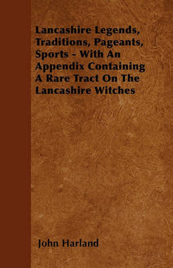 Lancashire Legends, Traditions, Pageants, Sports - With An Appendix Containing A Rare Tract On The Lancashire Witches