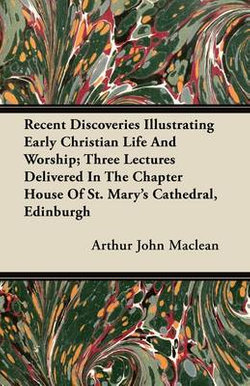 Recent Discoveries Illustrating Early Christian Life And Worship; Three Lectures Delivered In The Chapter House Of St. Mary's Cathedral, Edinburgh