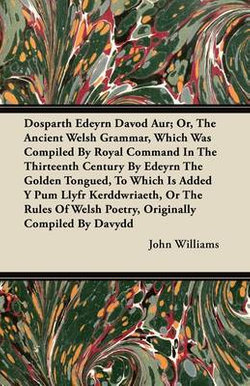 Dosparth Edeyrn Davod Aur; Or, The Ancient Welsh Grammar, Which Was Compiled By Royal Command In The Thirteenth Century By Edeyrn The Golden Tongued, To Which Is Added Y Pum Llyfr Kerddwriaeth, Or The Rules Of Welsh Poetry, Originally Compiled By Davydd