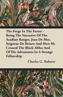The Forge In The Forest - Being The Narrative Of The Acadian Ranger, Jean De Mer, Seigneur De Briart; And How He Crossed The Black Abbe; And Of His Adventures In A Strange Fellowship