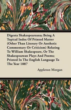 Digesta Shakespeareana; Being A Topical Index Of Printed Matter (Other Than Literary Or Aesthetic Commentary Or Criticism) Relating To William Shakespeare, Or The Shakespearean Plays And Poems; Printed In The English Language To The Year 1887