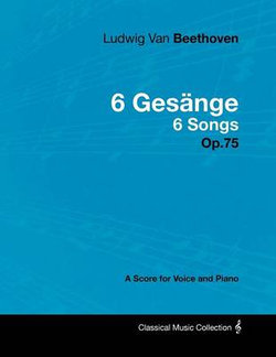 Ludwig Van Beethoven - 6 Gesange - 6 Songs - Op.75 - A Score for Voice and Piano