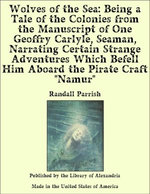 """Wolves of the Sea: Being a Tale of the Colonies from the Manuscript of One Geoffry Carlyle, Seaman, Narrating Certain Strange Adventures Which Befell Him Aboard the Pirate Craft """"Namur"""""""