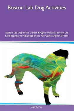 Boston Lab Dog Activities Boston Lab Dog Tricks, Games & Agility Includes