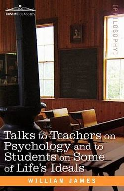 Talks to Teachers on Psychology and to Students on Some of Life S Ideals