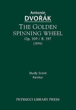 The Golden Spinning Wheel, Op.109 / B.197
