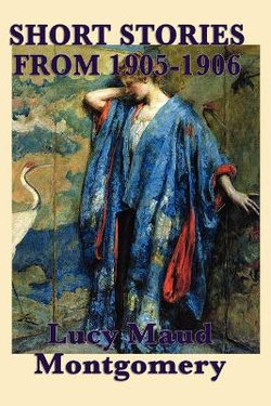 The Short Stories of Lucy Maud Montgomery from 1905-1906