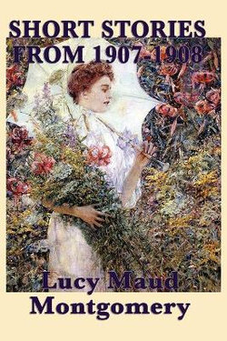 The Short Stories of Lucy Maud Montgomery from 1907-1908