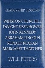 Leadership Lessons: Winston Churchill, Dwight Eisenhower, John Kennedy, Abraham Lincoln, Ronald Reagan, Margaret Thatcher