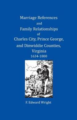 Marriage References and Family Relationships of Charles City, Prince George, and Dinwiddie Counties, Virginia, 1634-1800